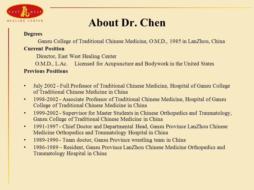About Dr. Chen Degrees Gansu College of Traditional Chinese Medicine, O.M.D., 1985 in LanZhou, China Current Position Director, East West Healing Cent