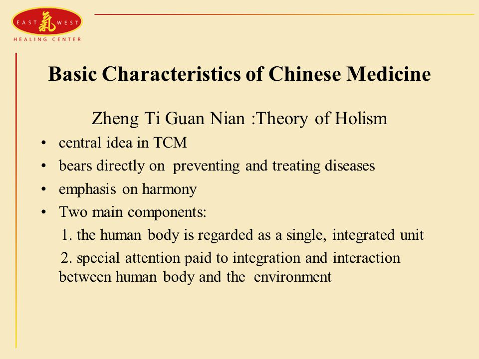 Basic Characteristics of Chinese Medicine Zheng Ti Guan Nian :Theory of Holism central idea in TCM bears directly on preventing and treating diseases emphasis on harmony Two main components: 1.