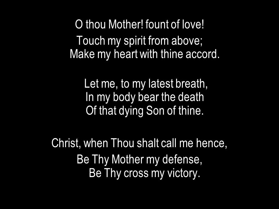 O thou Mother! fount of love! Touch my spirit from above; Make my heart with thine accord. Let me, to my latest breath, In my body bear the death Of t