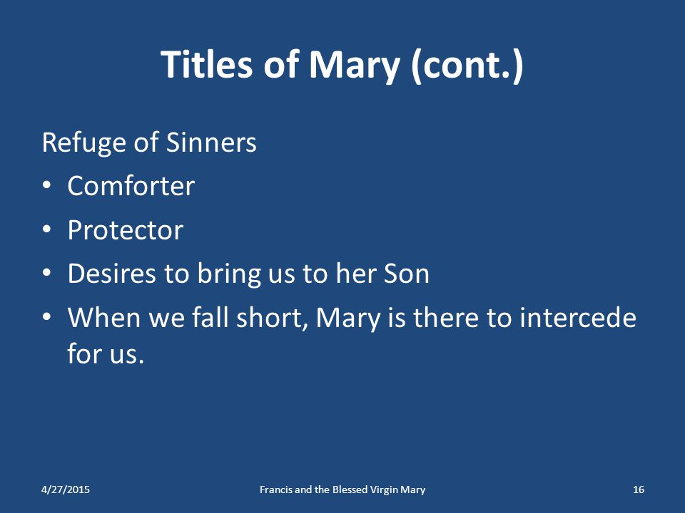Titles of Mary (cont.) Refuge of Sinners Comforter Protector Desires to bring us to her Son When we fall short, Mary is there to intercede for us. 4/2