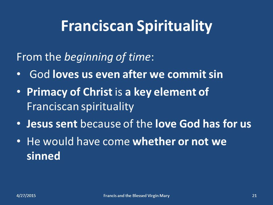 Franciscan Spirituality From the beginning of time: God loves us even after we commit sin Primacy of Christ is a key element of Franciscan spiritualit