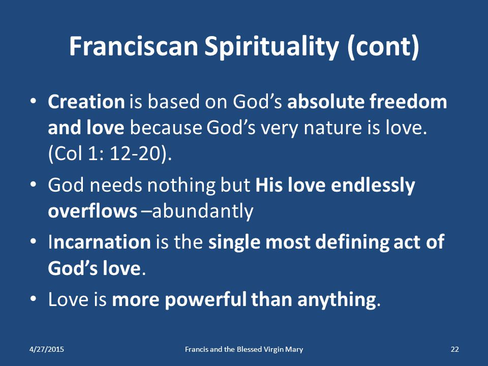 Franciscan Spirituality (cont) Creation is based on God's absolute freedom and love because God's very nature is love. (Col 1: 12-20). God needs nothi