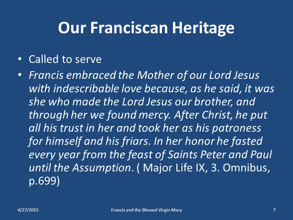 Our Franciscan Heritage Called to serve Francis embraced the Mother of our Lord Jesus with indescribable love because, as he said, it was she who made
