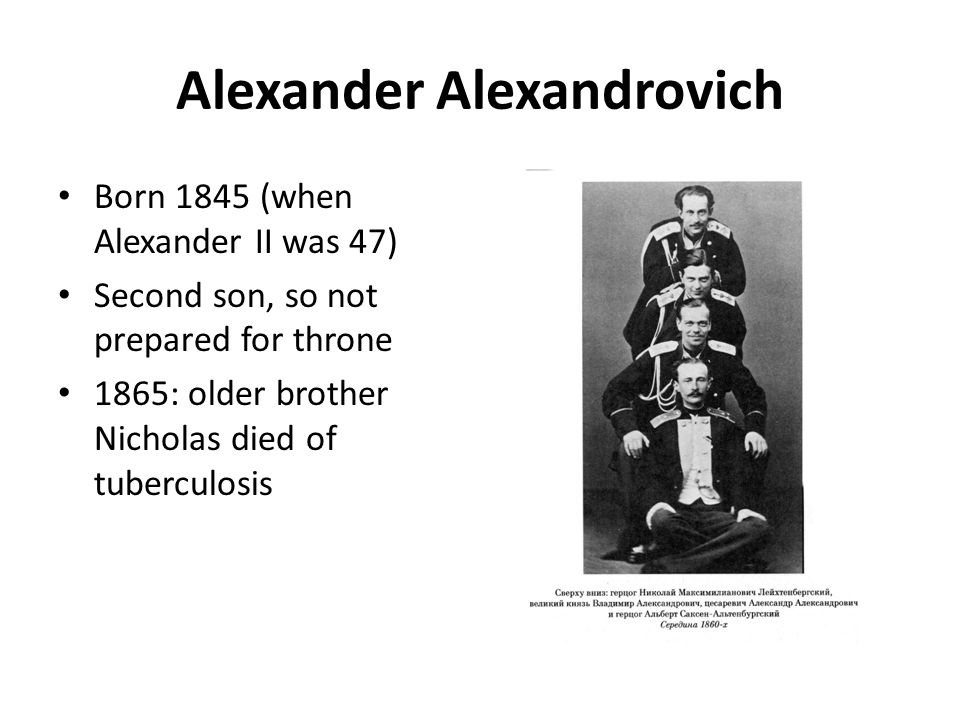 Alexander Alexandrovich Born 1845 (when Alexander II was 47) Second son, so not prepared for throne 1865: older brother Nicholas died of tuberculosis