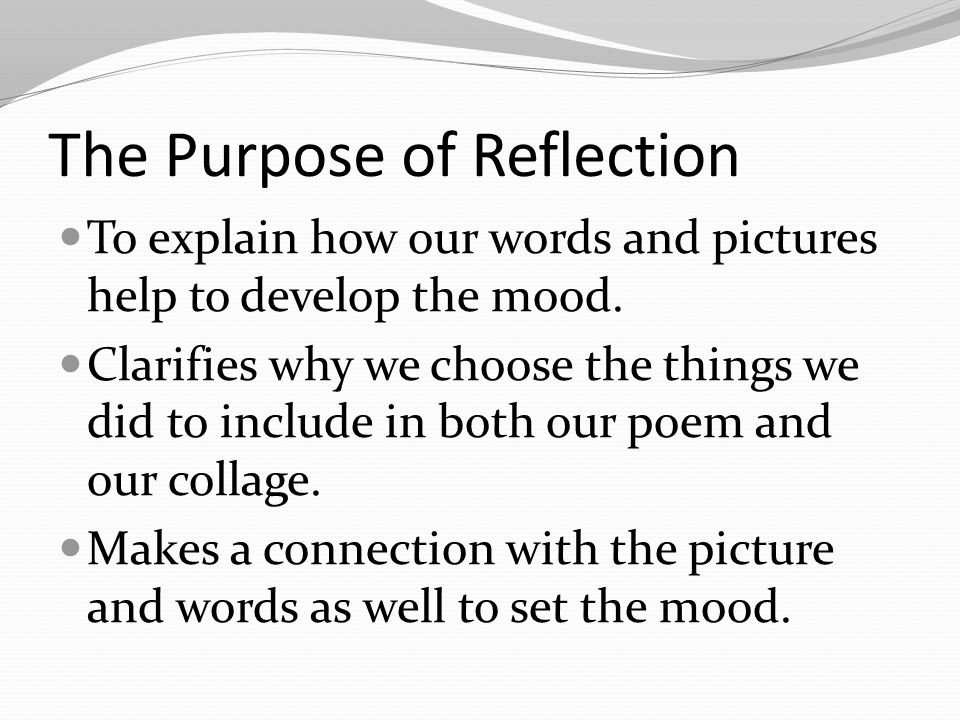 The Purpose of Reflection To explain how our words and pictures help to develop the mood.