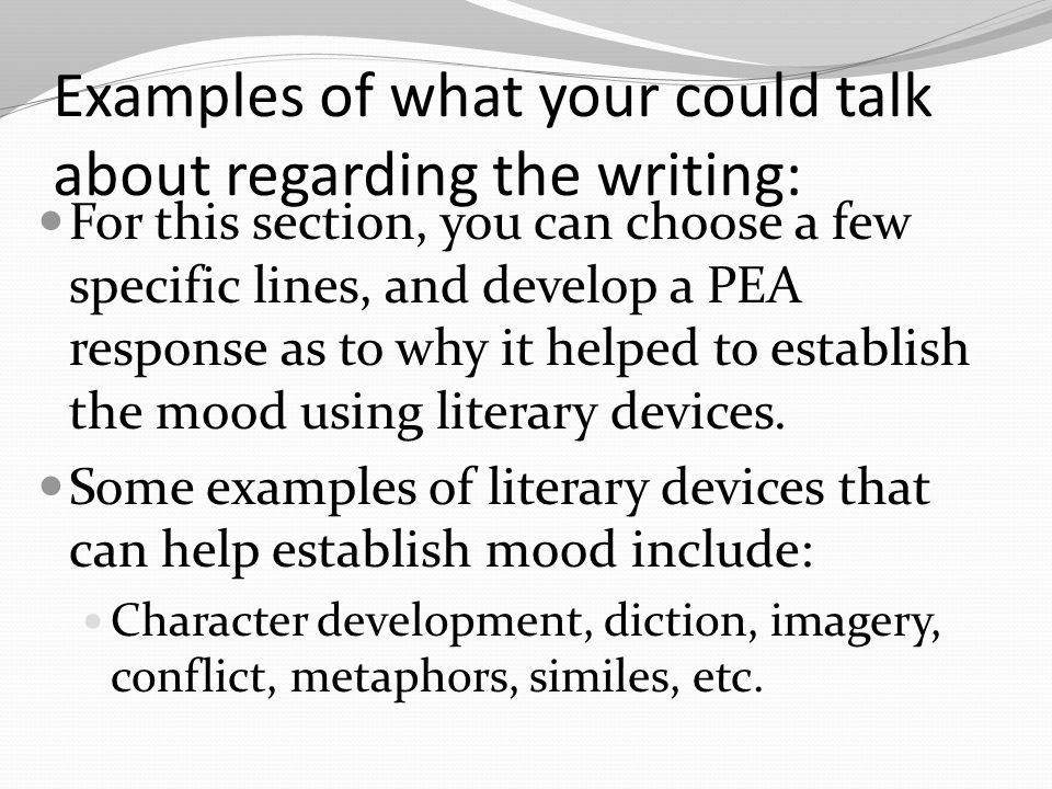 Examples of what your could talk about regarding the writing: For this section, you can choose a few specific lines, and develop a PEA response as to why it helped to establish the mood using literary devices.