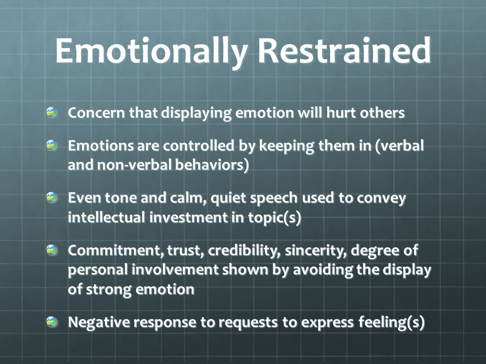 Emotionally Restrained Concern that displaying emotion will hurt others Emotions are controlled by keeping them in (verbal and non-verbal behaviors) Even tone and calm, quiet speech used to convey intellectual investment in topic(s) Commitment, trust, credibility, sincerity, degree of personal involvement shown by avoiding the display of strong emotion Negative response to requests to express feeling(s)