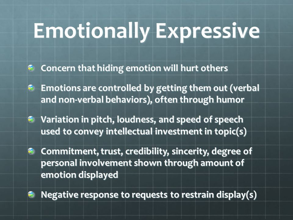 Emotionally Expressive Concern that hiding emotion will hurt others Emotions are controlled by getting them out (verbal and non-verbal behaviors), often through humor Variation in pitch, loudness, and speed of speech used to convey intellectual investment in topic(s) Commitment, trust, credibility, sincerity, degree of personal involvement shown through amount of emotion displayed Negative response to requests to restrain display(s)