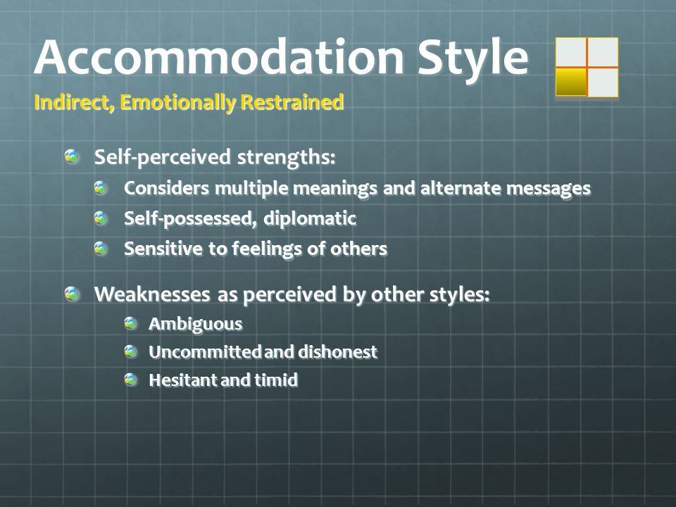 Accommodation Style Indirect, Emotionally Restrained Self-perceived strengths: Considers multiple meanings and alternate messages Self-possessed, diplomatic Sensitive to feelings of others Weaknesses as perceived by other styles: Ambiguous Uncommitted and dishonest Hesitant and timid