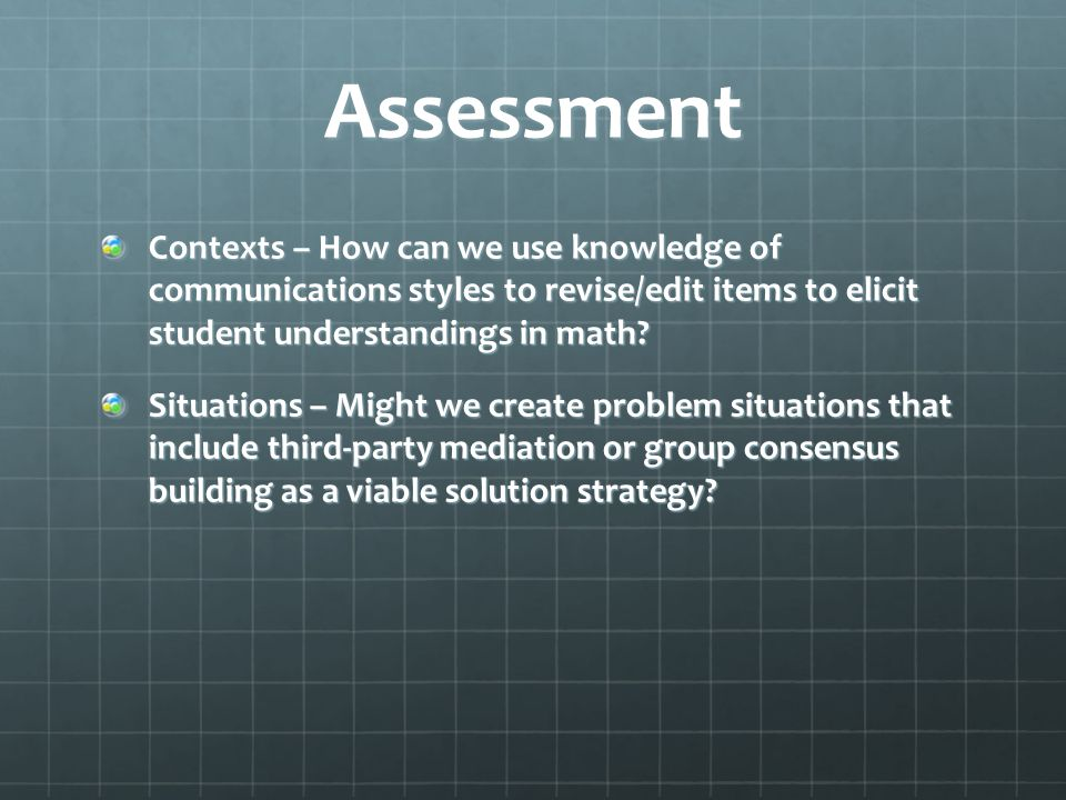 Assessment Contexts – How can we use knowledge of communications styles to revise/edit items to elicit student understandings in math.