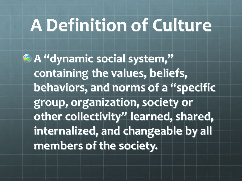 A Definition of Culture A dynamic social system, containing the values, beliefs, behaviors, and norms of a specific group, organization, society or other collectivity learned, shared, internalized, and changeable by all members of the society.