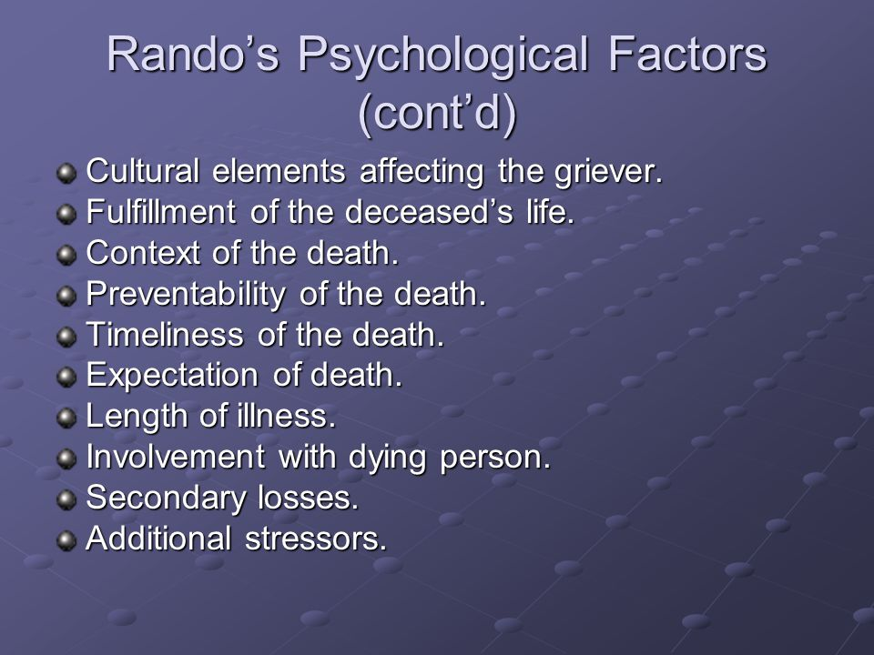 Rando's Psychological Factors (cont'd) Cultural elements affecting the griever. Fulfillment of the deceased's life. Context of the death. Preventabili
