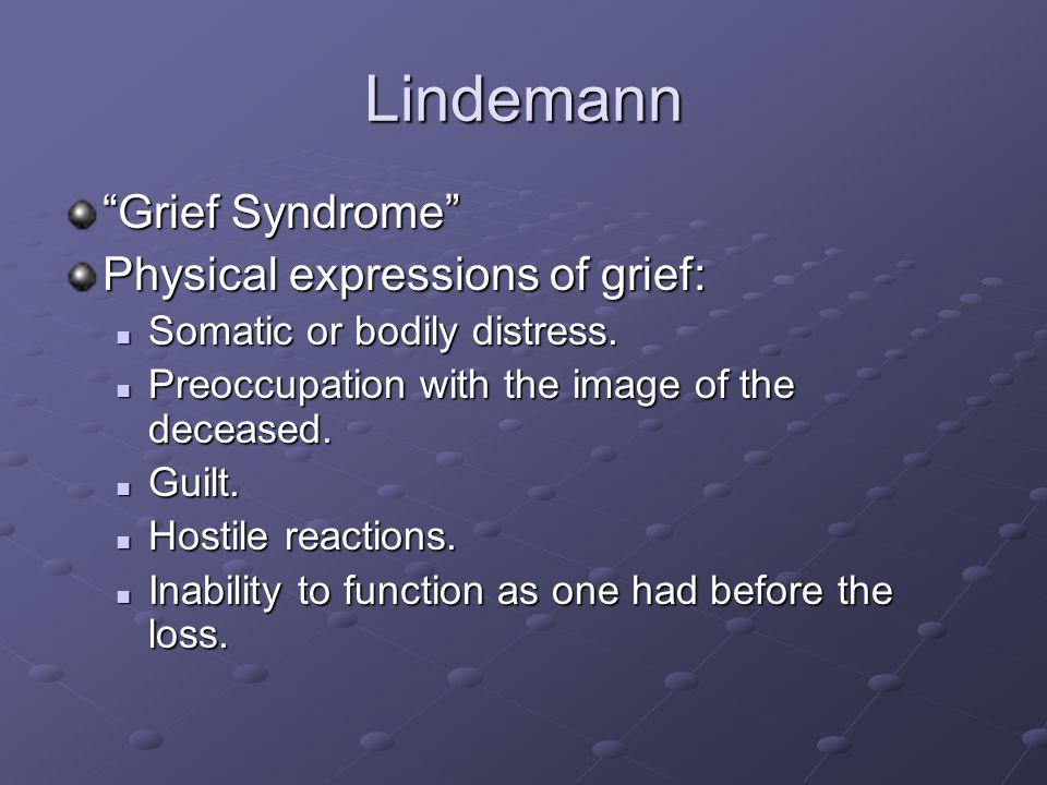 "Lindemann ""Grief Syndrome"" Physical expressions of grief: Somatic or bodily distress. Somatic or bodily distress. Preoccupation with the image of the"