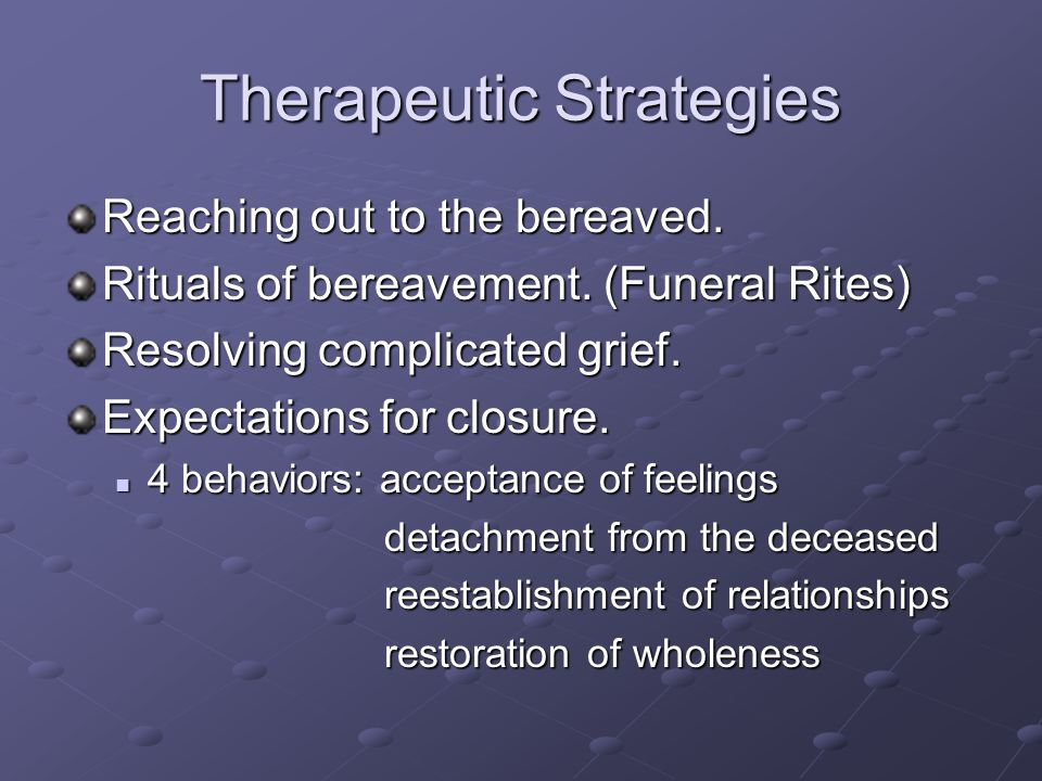 Therapeutic Strategies Reaching out to the bereaved. Rituals of bereavement. (Funeral Rites) Resolving complicated grief. Expectations for closure. 4