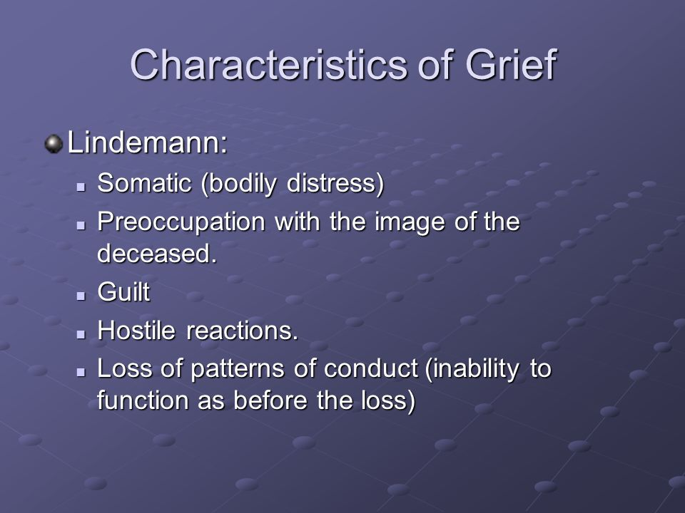 Characteristics of Grief Lindemann: Somatic (bodily distress) Somatic (bodily distress) Preoccupation with the image of the deceased. Preoccupation wi