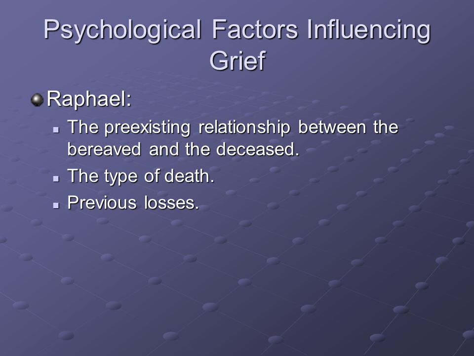 Psychological Factors Influencing Grief Raphael: The preexisting relationship between the bereaved and the deceased. The preexisting relationship betw