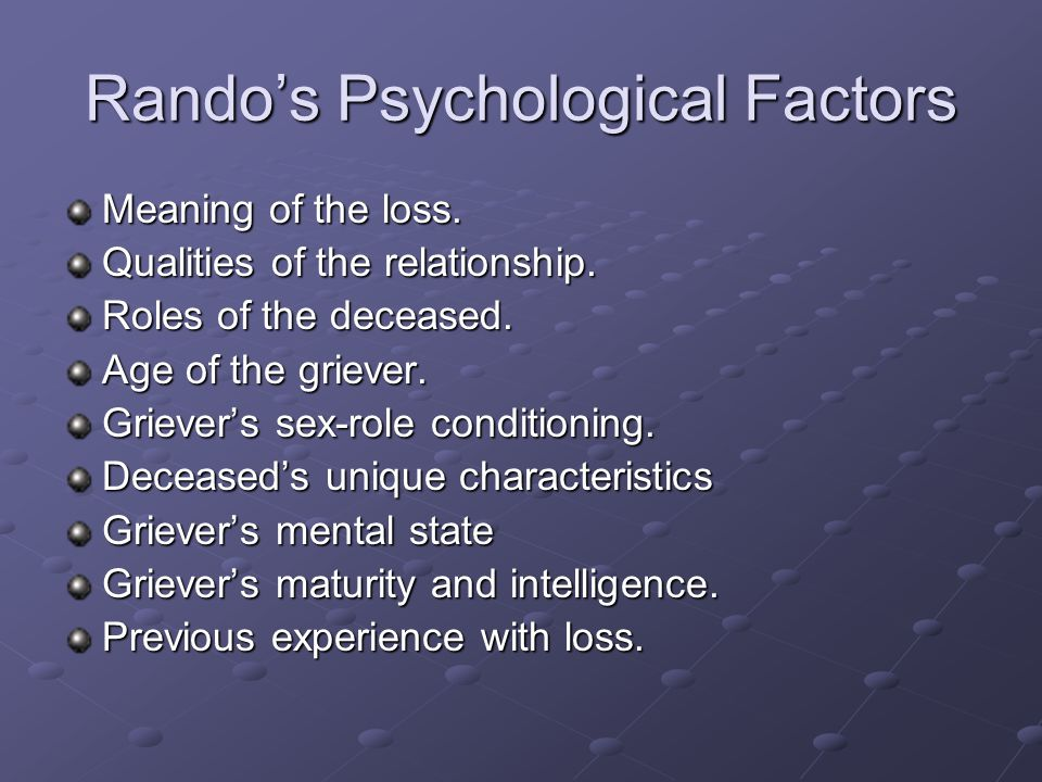 Rando's Psychological Factors Meaning of the loss. Qualities of the relationship. Roles of the deceased. Age of the griever. Griever's sex-role condit