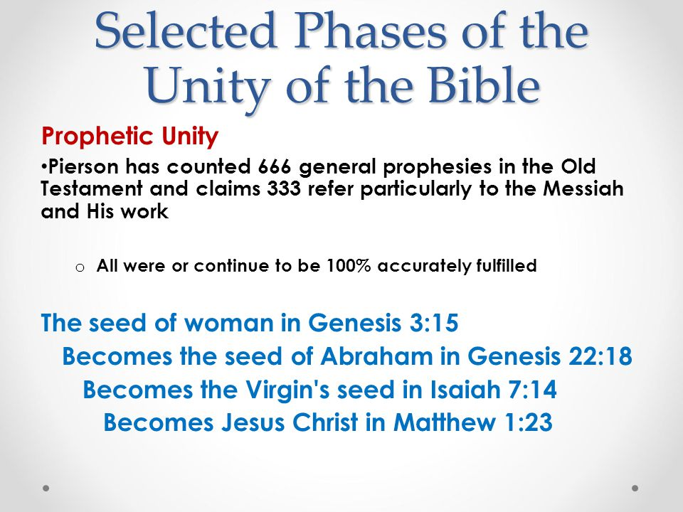 Selected Phases of the Unity of the Bible Prophetic Unity Pierson has counted 666 general prophesies in the Old Testament and claims 333 refer particularly to the Messiah and His work o All were or continue to be 100% accurately fulfilled The seed of woman in Genesis 3:15 Becomes the seed of Abraham in Genesis 22:18 Becomes the Virgin s seed in Isaiah 7:14 Becomes Jesus Christ in Matthew 1:23