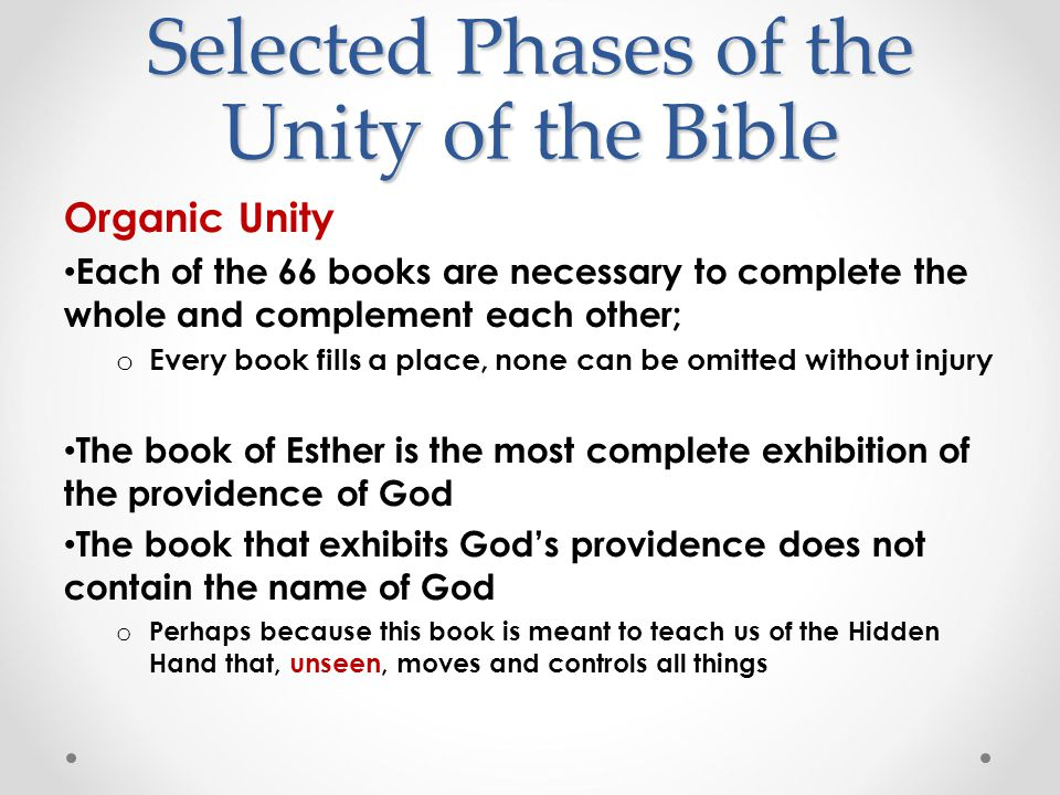 Selected Phases of the Unity of the Bible Organic Unity Each of the 66 books are necessary to complete the whole and complement each other; o Every book fills a place, none can be omitted without injury The book of Esther is the most complete exhibition of the providence of God The book that exhibits God's providence does not contain the name of God o Perhaps because this book is meant to teach us of the Hidden Hand that, unseen, moves and controls all things