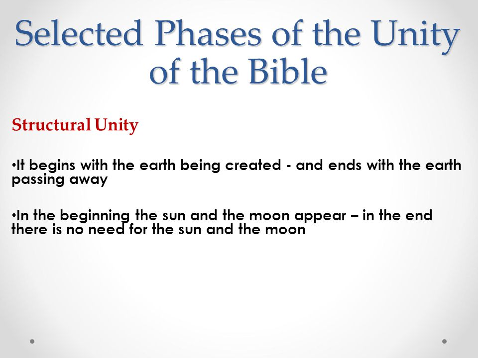 Structural Unity It begins with the earth being created - and ends with the earth passing away In the beginning the sun and the moon appear – in the end there is no need for the sun and the moon Selected Phases of the Unity of the Bible