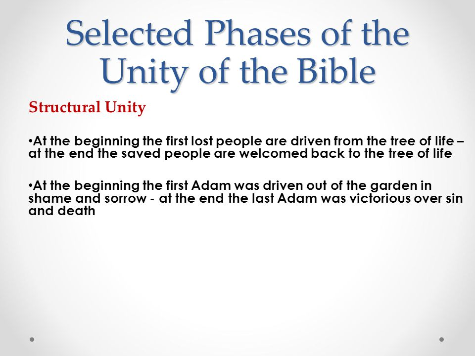 Structural Unity At the beginning the first lost people are driven from the tree of life – at the end the saved people are welcomed back to the tree of life At the beginning the first Adam was driven out of the garden in shame and sorrow - at the end the last Adam was victorious over sin and death Selected Phases of the Unity of the Bible