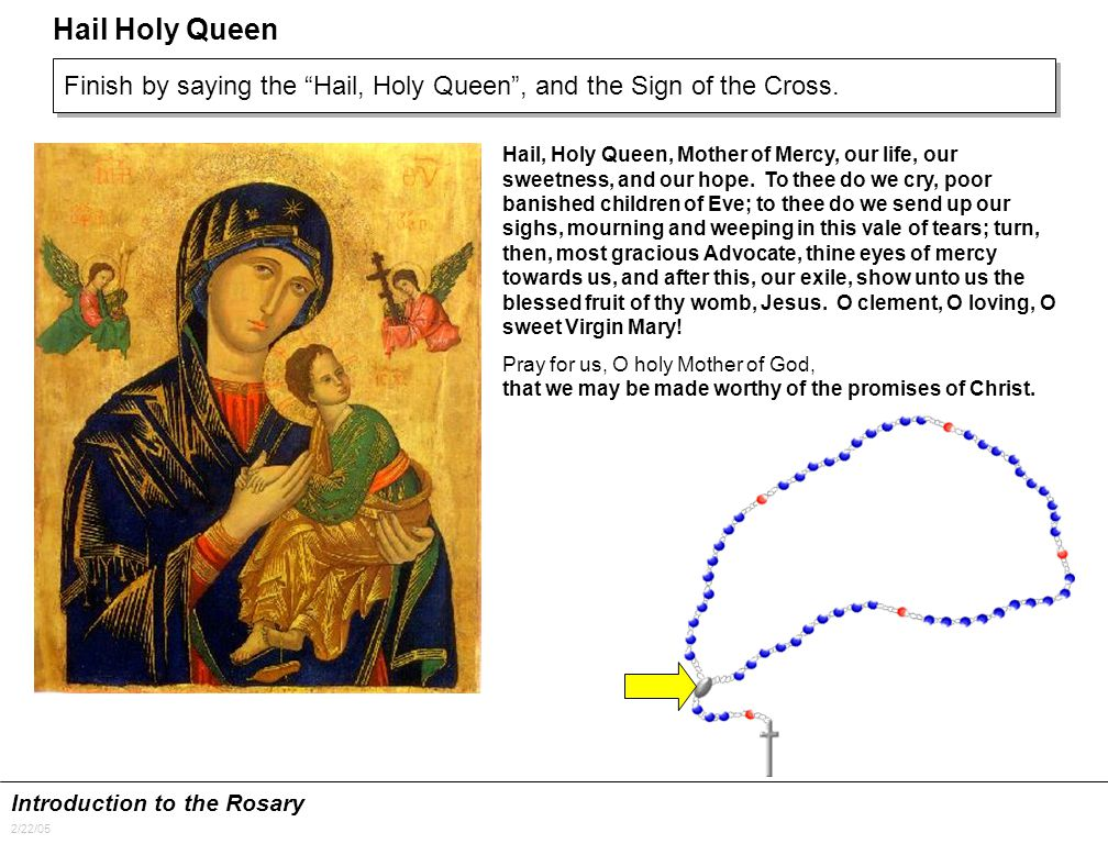 Introduction to the Rosary 2/22/05 Hail Holy Queen Finish by saying the Hail, Holy Queen , and the Sign of the Cross.