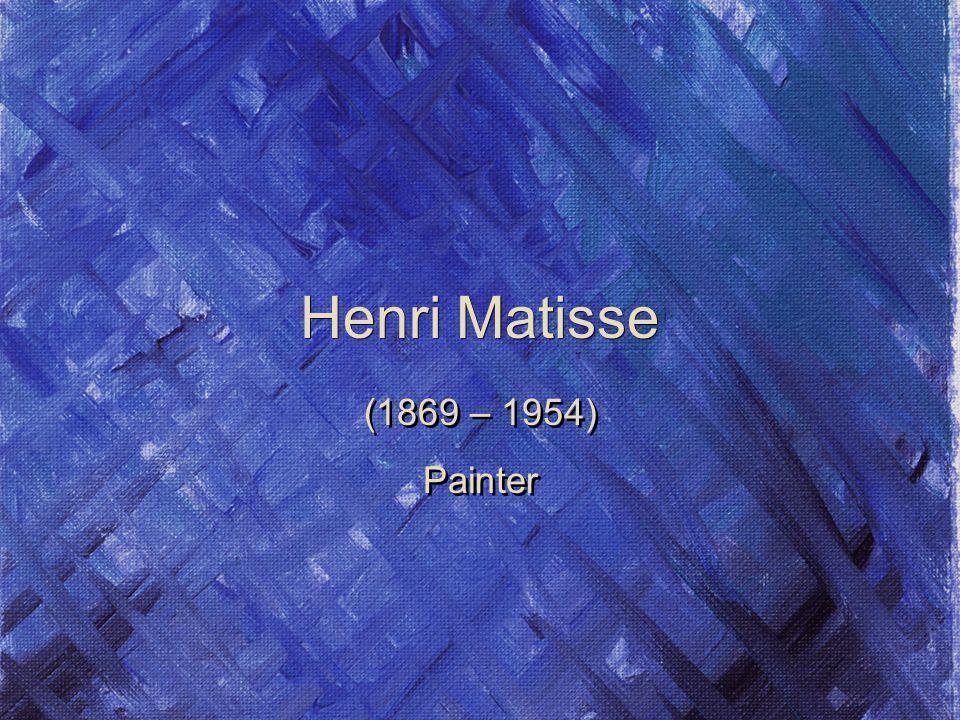 Henri Matisse (1869 – 1954) Painter (1869 – 1954) Painter
