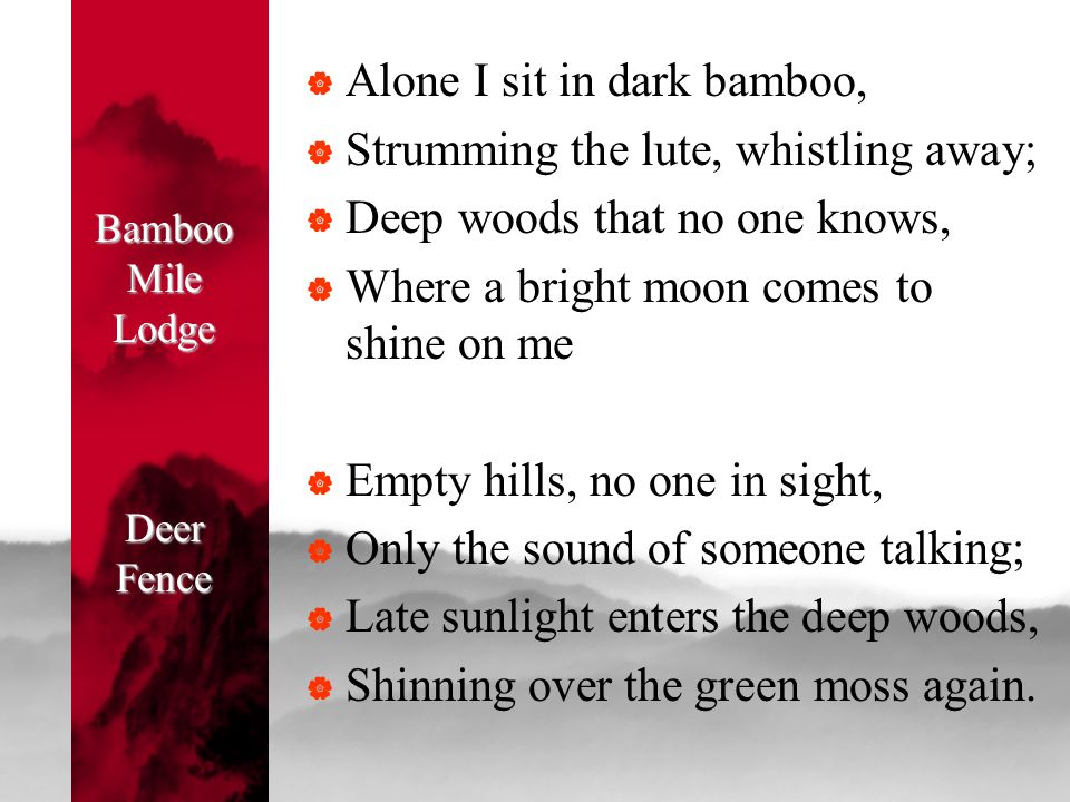 Bamboo Mile Lodge Deer Fence  Alone I sit in dark bamboo,  Strumming the lute, whistling away;  Deep woods that no one knows,  Where a bright moon