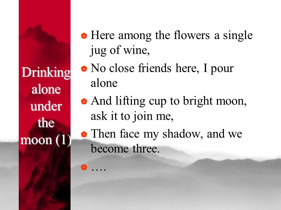 Drinking alone under the moon (1)  Here among the flowers a single jug of wine,  No close friends here, I pour alone  And lifting cup to bright moo