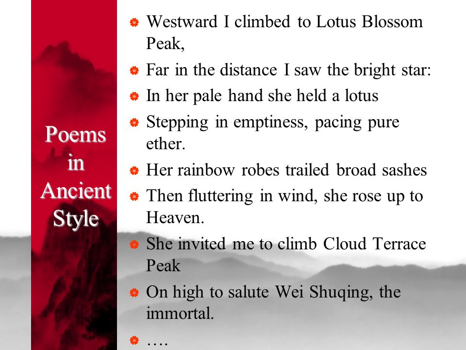 Poems in Ancient Style  Westward I climbed to Lotus Blossom Peak,  Far in the distance I saw the bright star:  In her pale hand she held a lotus 