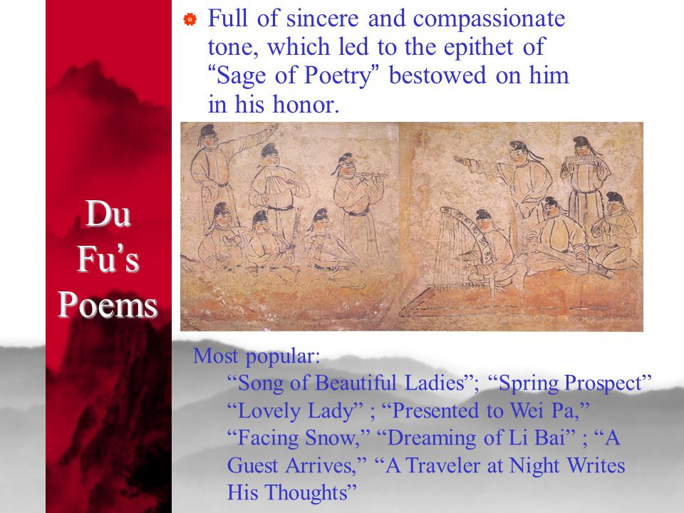 """Du Fu ' s Poems  Full of sincere and compassionate tone, which led to the epithet of """" Sage of Poetry """" bestowed on him in his honor. Most popular: """""""
