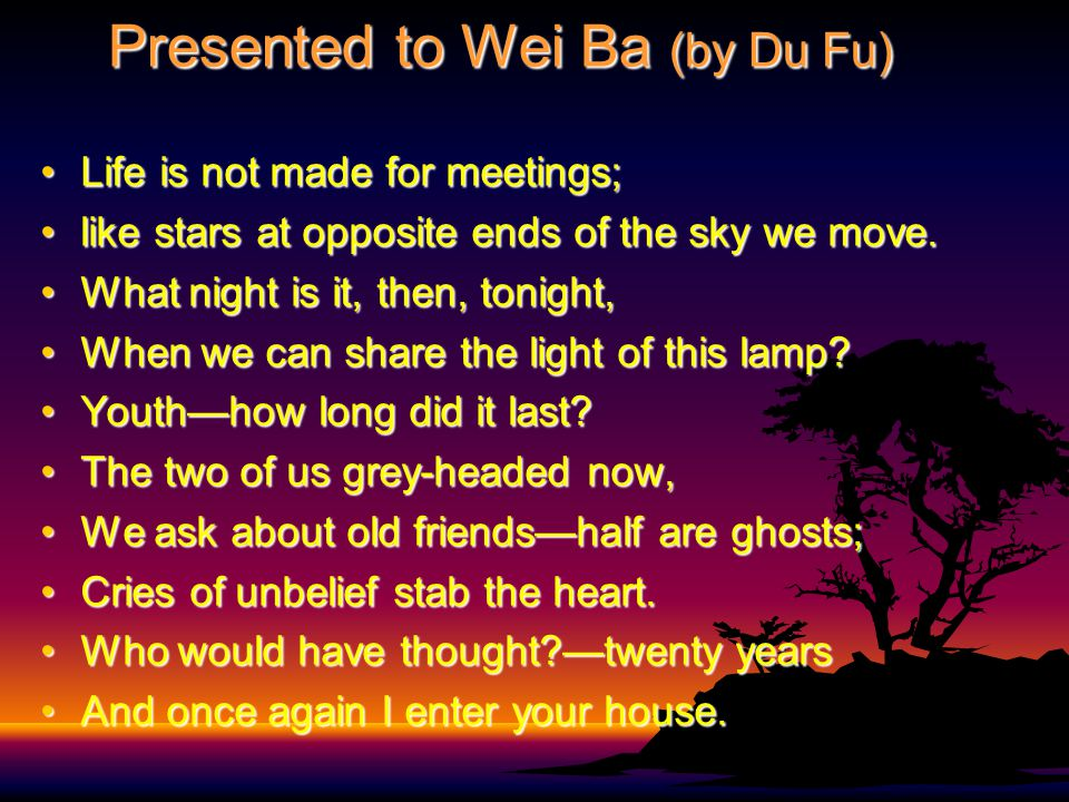 Presented to Wei Ba (by Du Fu) Life is not made for meetings;Life is not made for meetings; like stars at opposite ends of the sky we move.like stars