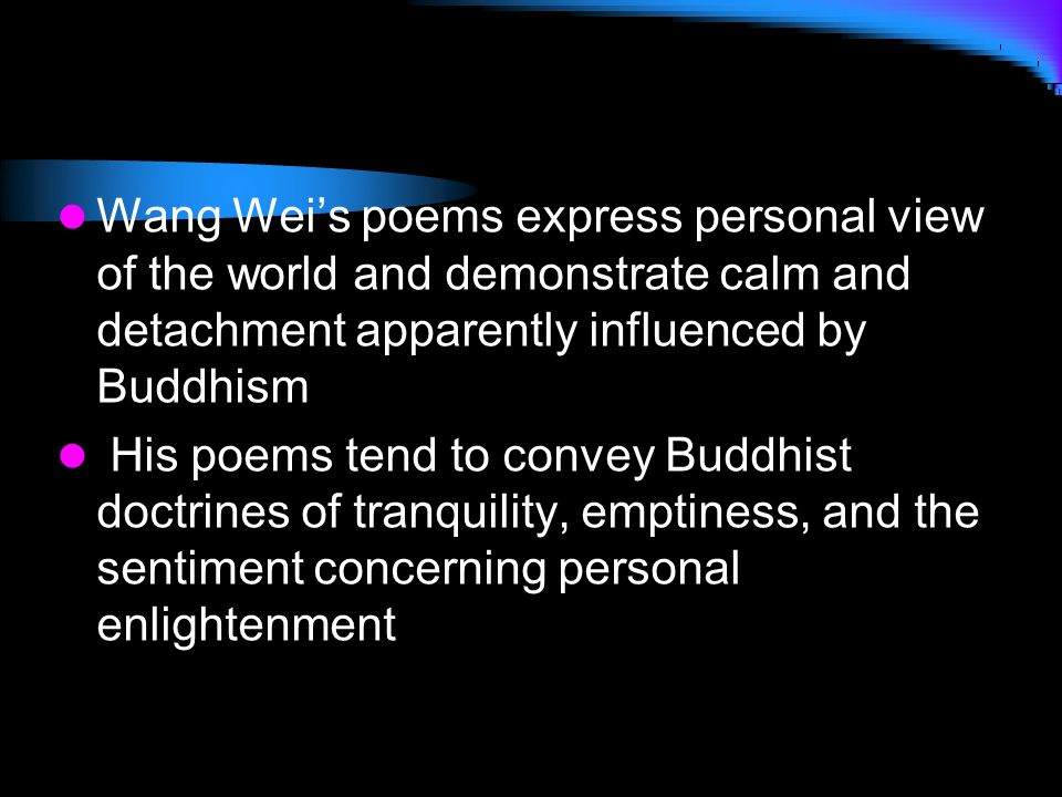 Wang Wei's poems express personal view of the world and demonstrate calm and detachment apparently influenced by Buddhism His poems tend to convey Bud