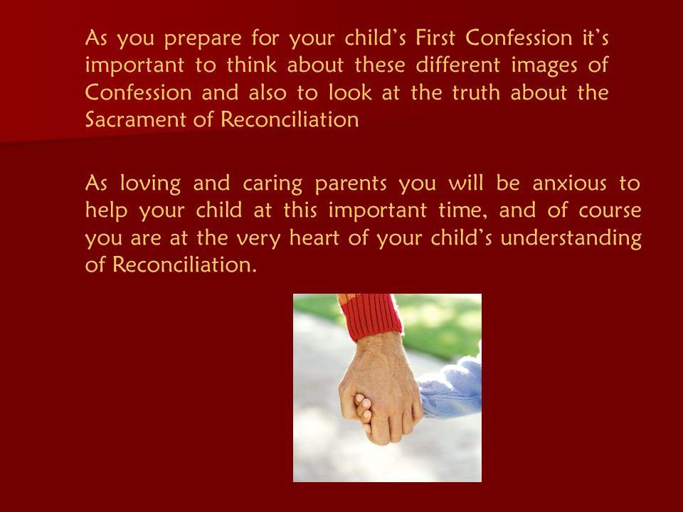 As you prepare for your child's First Confession it's important to think about these different images of Confession and also to look at the truth about the Sacrament of Reconciliation As loving and caring parents you will be anxious to help your child at this important time, and of course you are at the very heart of your child's understanding of Reconciliation.