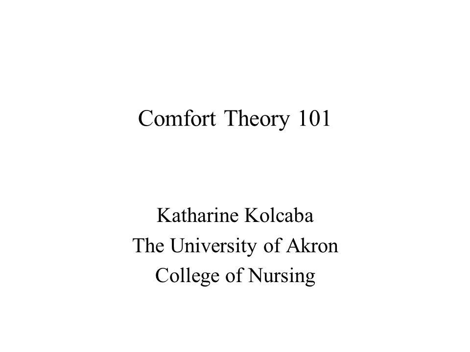 Comfort Theory 101 Katharine Kolcaba The University of Akron College of Nursing