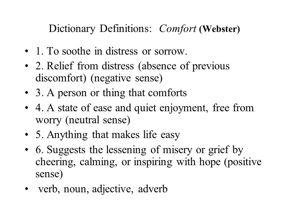 Dictionary Definitions: Comfort (Webster) 1. To soothe in distress or sorrow. 2. Relief from distress (absence of previous discomfort) (negative sense