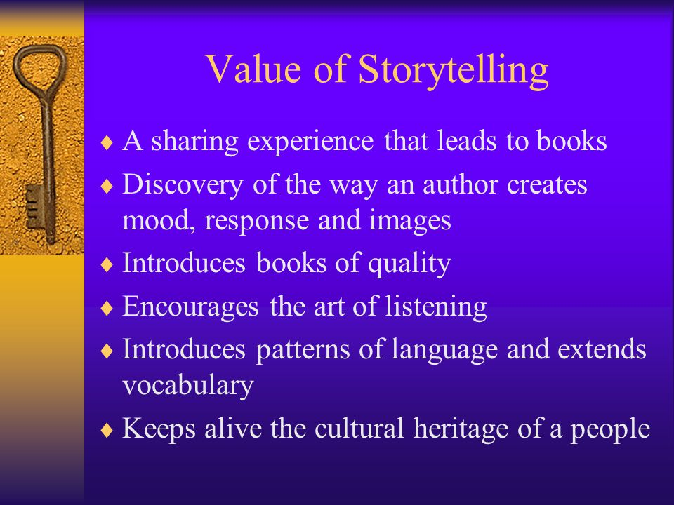 Value of Storytelling  A sharing experience that leads to books  Discovery of the way an author creates mood, response and images  Introduces books of quality  Encourages the art of listening  Introduces patterns of language and extends vocabulary  Keeps alive the cultural heritage of a people