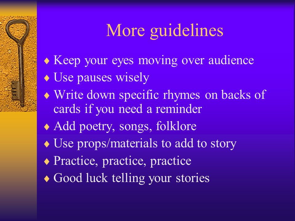 More guidelines  Keep your eyes moving over audience  Use pauses wisely  Write down specific rhymes on backs of cards if you need a reminder  Add poetry, songs, folklore  Use props/materials to add to story  Practice, practice, practice  Good luck telling your stories