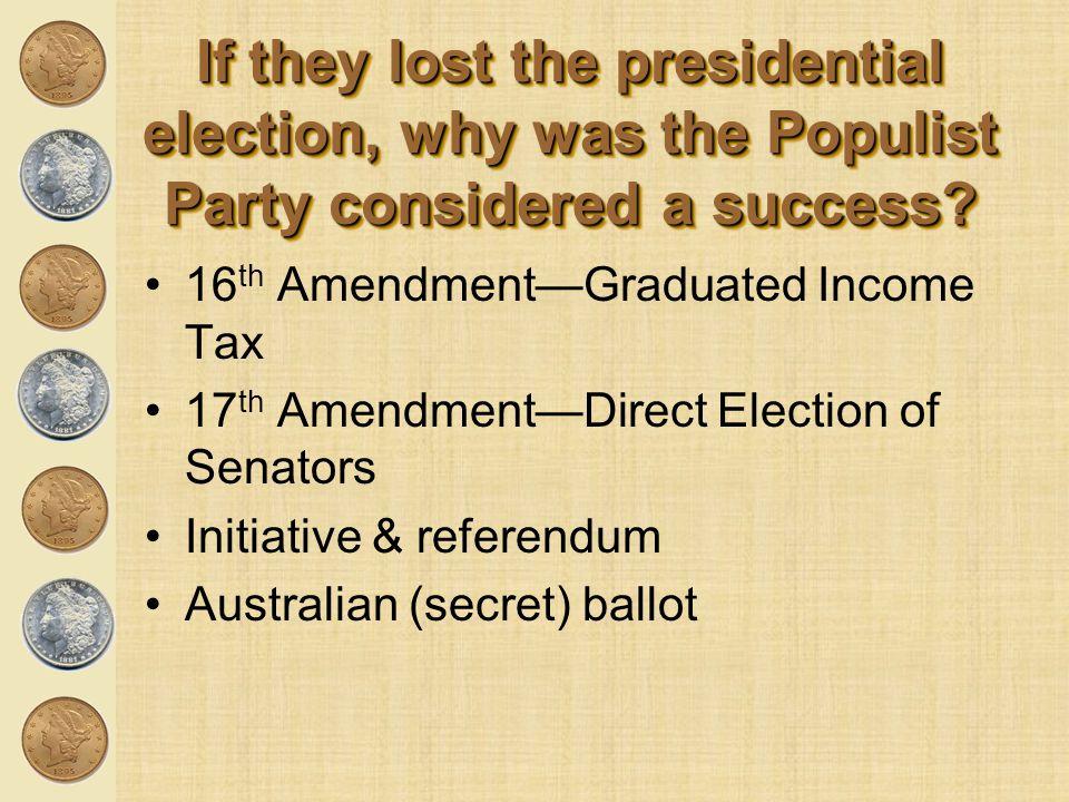 16 th Amendment—Graduated Income Tax 17 th Amendment—Direct Election of Senators Initiative & referendum Australian (secret) ballot If they lost the p