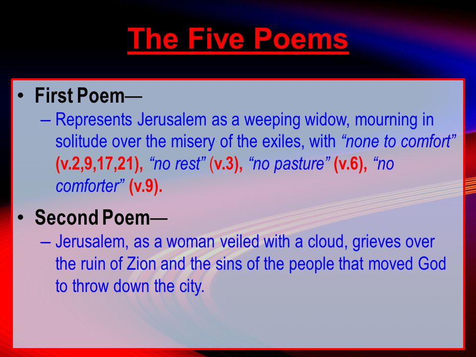 The Five Poems First Poem — – Represents Jerusalem as a weeping widow, mourning in solitude over the misery of the exiles, with none to comfort (v.2,9,17,21), no rest ( v.3), no pasture (v.6), no comforter (v.9).