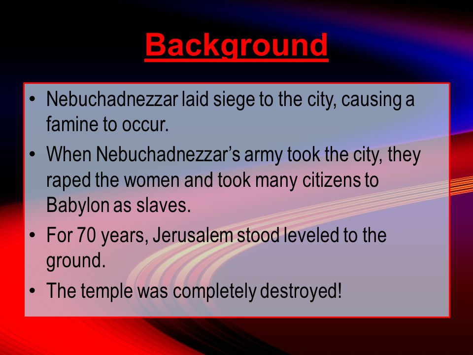 Nebuchadnezzar laid siege to the city, causing a famine to occur.