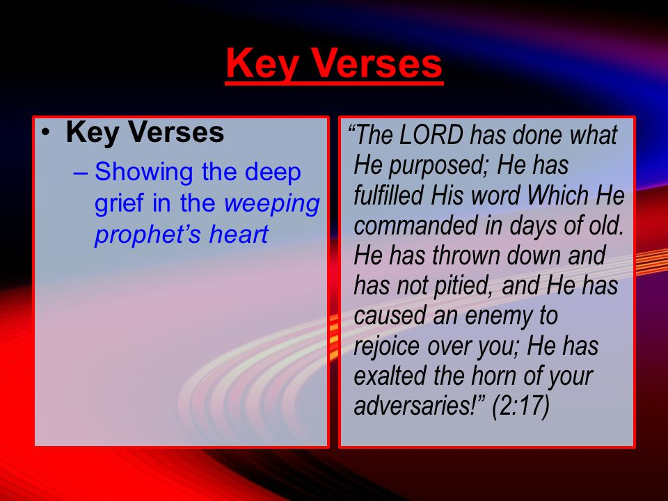 Key Verses –Showing the deep grief in the weeping prophet's heart The LORD has done what He purposed; He has fulfilled His word Which He commanded in days of old.