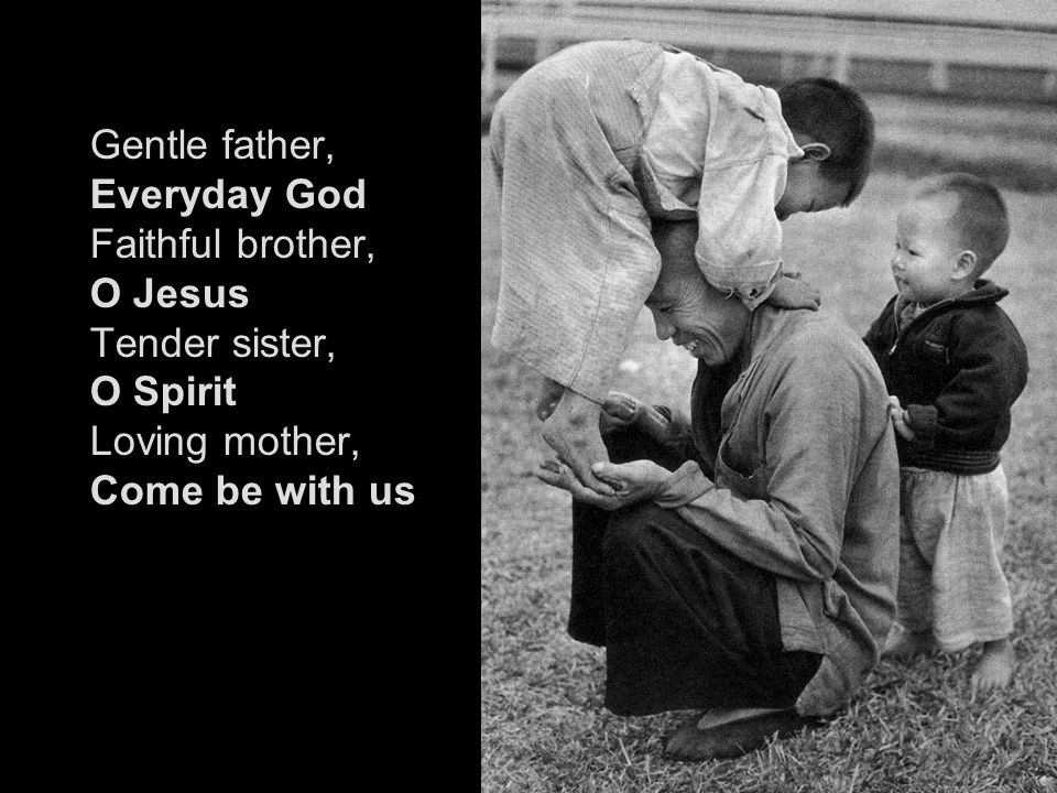 Gentle father, Everyday God Faithful brother, O Jesus Tender sister, O Spirit Loving mother, Come be with us