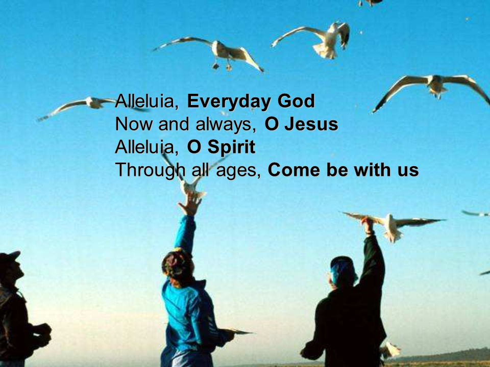 Alleluia, Everyday God Now and always, O Jesus Alleluia, O Spirit Through all ages, Come be with us