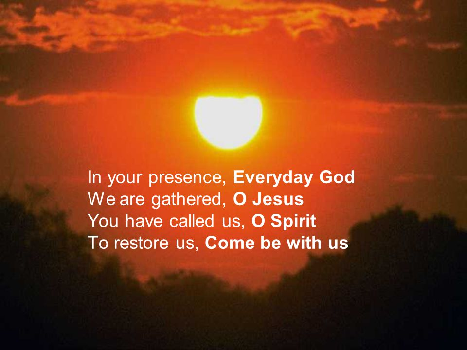 In your presence, Everyday God We are gathered, O Jesus You have called us, O Spirit To restore us, Come be with us