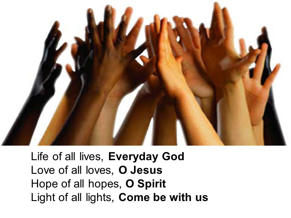 Life of all lives, Everyday God Love of all loves, O Jesus Hope of all hopes, O Spirit Light of all lights, Come be with us