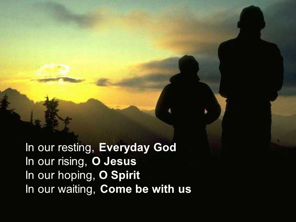 In our resting, Everyday God In our rising, O Jesus In our hoping, O Spirit In our waiting, Come be with us