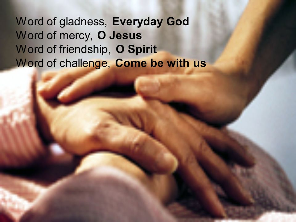 Word of gladness, Everyday God Word of mercy, O Jesus Word of friendship, O Spirit Word of challenge, Come be with us