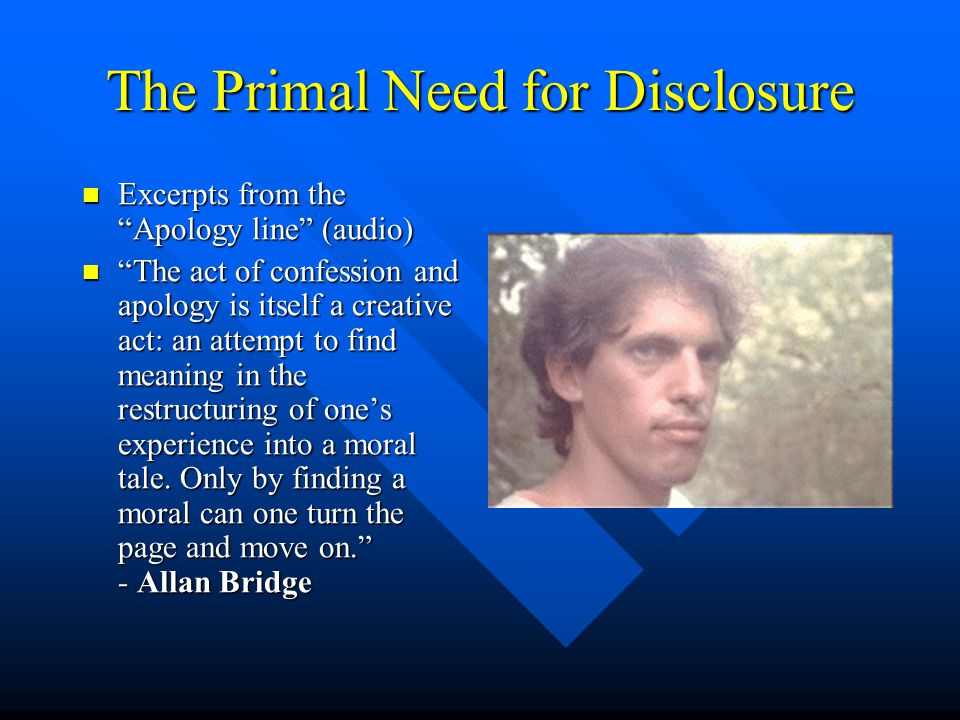 The Primal Need for Disclosure Excerpts from the Apology line (audio) Excerpts from the Apology line (audio) The act of confession and apology is itself a creative act: an attempt to find meaning in the restructuring of one's experience into a moral tale.