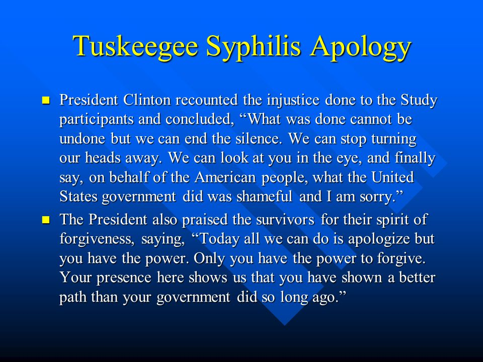 Tuskeegee Syphilis Apology President Clinton recounted the injustice done to the Study participants and concluded, What was done cannot be undone but we can end the silence.